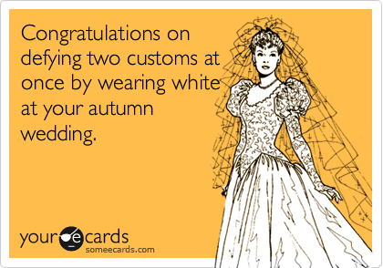 Congratulations on defying two customs at once by wearing white at your autumn wedding.