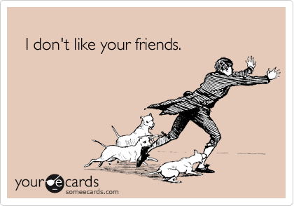 I don't like your friends.