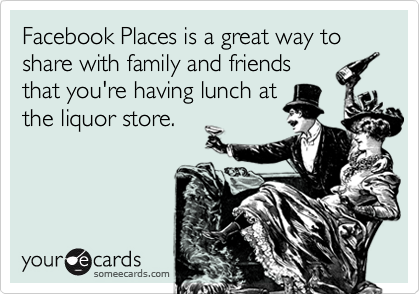 Facebook Places is a great way to share with family and friends that you're having lunch at the liquor store.