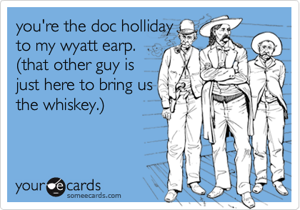 you're the doc holliday to my wyatt earp. %28that other guy is just here to bring us the whiskey.%29