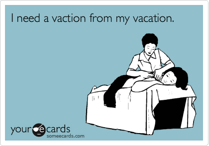 I need a vaction from my vacation.