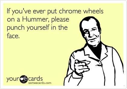 If you've ever put chrome wheels on a Hummer, please punch yourself in the face.