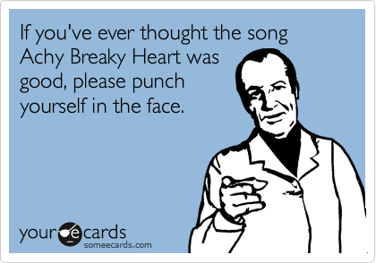 If you've ever thought the song Achy Breaky Heart was good, please punch yourself in the face.
