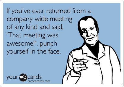 "If you've ever returned from a company wide meeting of any kind and said, ""That meeting was awesome!"", punch yourself in the face."