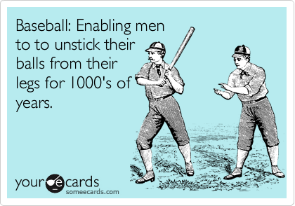 Baseball: Enabling men to to unstick their balls from their legs for 1000's of years.
