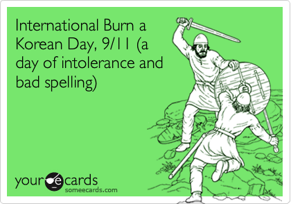 International Burn a Korean Day, 9/11 %28a day of intolerance and bad spelling%29