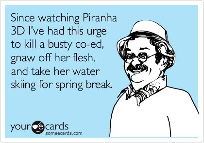 Since watching Piranha 3D I've had this urge to kill a busty co-ed, gnaw off her flesh, and take her water skiing for spring break.