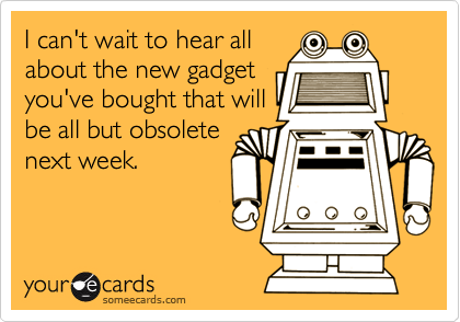 I can't wait to hear all about the new gadget you've bought that will be all but obsolete next week.