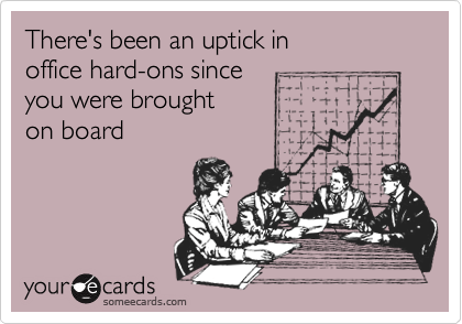 There's been an uptick in  office hard-ons since  you were brought  on board