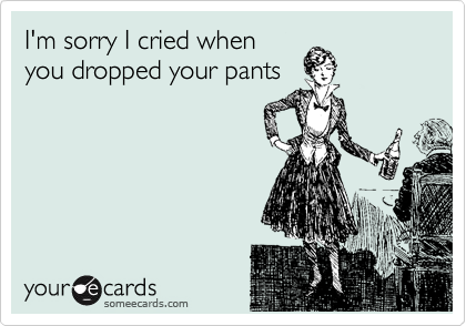I'm sorry I cried when  you dropped your pants