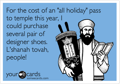 "For the cost of an ""all holiday"" pass to temple this year, I could purchase several pair of designer shoes. L'shanah tovah, people!"