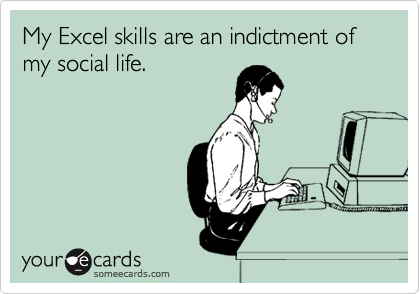My Excel skills are an indictment of my social life.