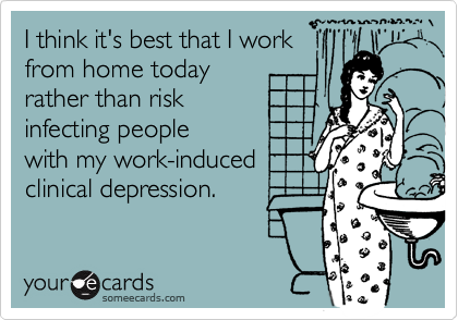 I think it's best that I work from home today  rather than risk  infecting people with my work-induced clinical depression.