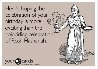 Here's hoping the celebration of your birthday is more exciting than the coinciding celebration of Rosh Hashanah.
