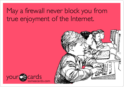 May a firewall never block you from true enjoyment of the Internet.