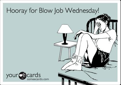 Hooray for Blow Job Wednesday!