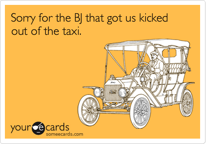 Sorry for the BJ that got us kicked out of the taxi.
