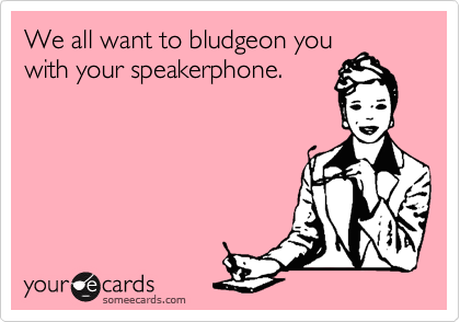 We all want to bludgeon you with your speakerphone.