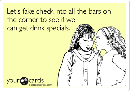 Let's fake check into all the bars on the corner to see if we  can get drink specials.
