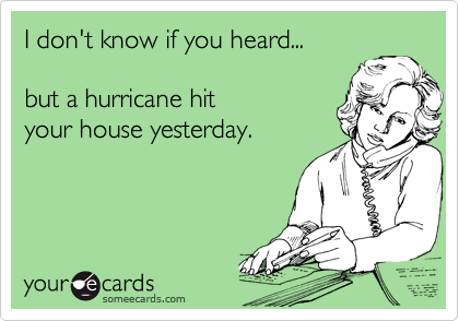 I don't know if you heard...  but a hurricane hit your house yesterday.