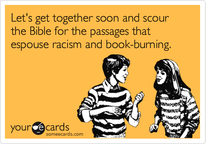 Let's get together soon and scour the Bible for the passages that espouse racism and book-burning.