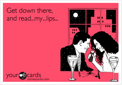 Get down there, and read...my...lips...