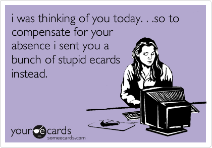 i was thinking of you today. . .so to compensate for your absence i sent you a bunch of stupid ecards instead.