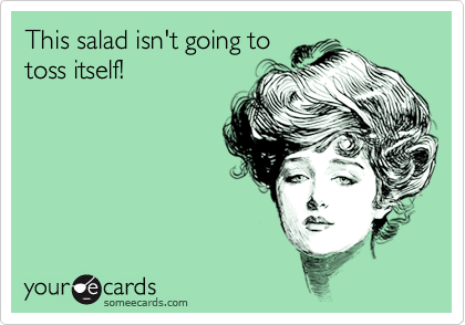 This salad isn't going to toss itself!