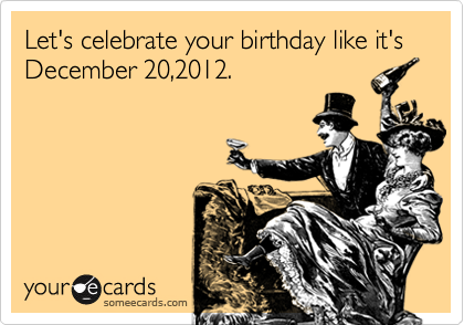 Let's celebrate your birthday like it's December 20,2012.