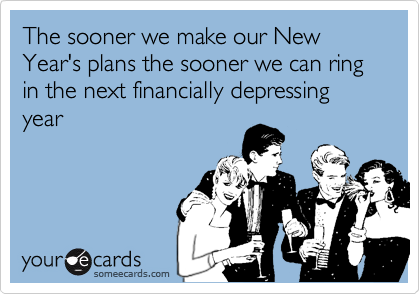 The sooner we make our New Year's plans the sooner we can ring in the next financially depressing year