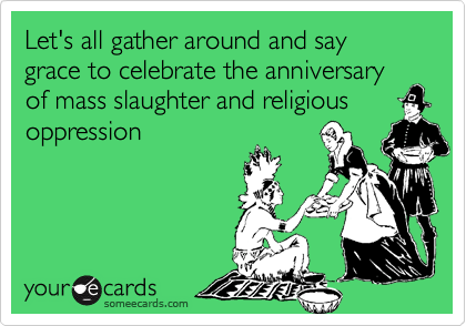 Let's all gather around and say grace to celebrate the anniversary of mass slaughter and religious oppression