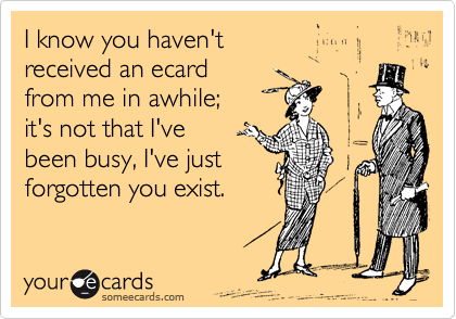 I know you haven't received an ecard from me in awhile; it's not that I've  been busy, I've just  forgotten you exist.