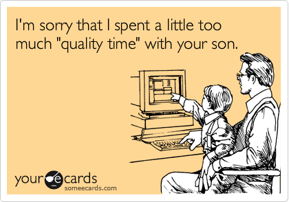 "I'm sorry that I spent a little too much ""quality time"" with your son."