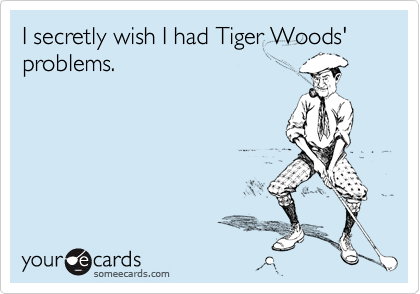 I secretly wish I had Tiger Woods' problems.
