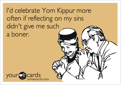 I'd celebrate Yom Kippur more often if reflecting on my sins  didn't give me such a boner.