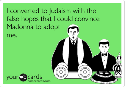 I converted to Judaism with the false hopes that I could convince Madonna to adopt me.