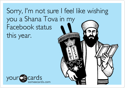 Sorry, I'm not sure I feel like wishing you a Shana Tova in my  Facebook status  this year.