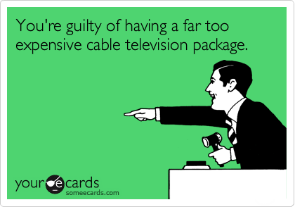 You're guilty of having a far too expensive cable television package.