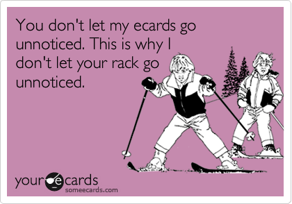 You don't let my ecards go unnoticed. This is why I don't let your rack go unnoticed.