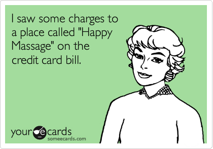 """I saw some charges to a place called """"Happy Massage"""" on the  credit card bill."""