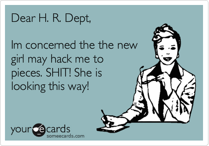 Dear H. R. Dept,  Im concerned the the new girl may hack me to pieces. SHIT! She is looking this way!