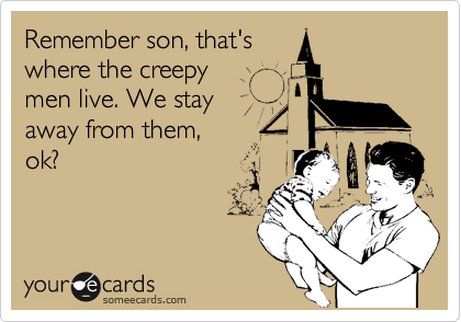 Remember son, that's where the creepy men live. We stay away from them, ok?