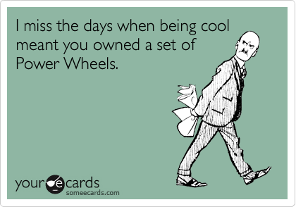 I miss the days when being cool meant you owned a set of Power Wheels.