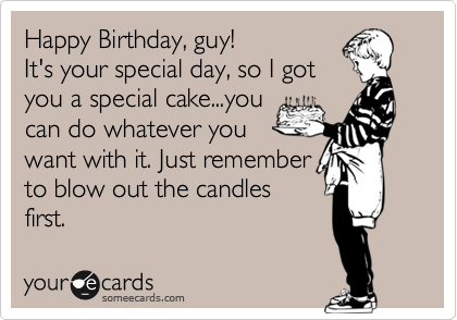 Happy Birthday, guy!  It's your special day, so I got you a special cake...you can do whatever you want with it. Just remember to blow out the candles first.