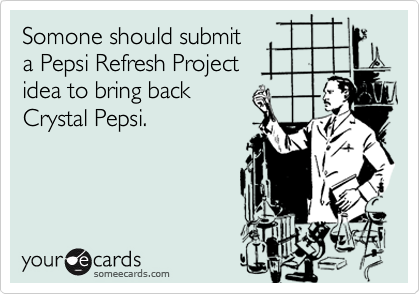 Somone should submit  a Pepsi Refresh Project idea to bring back Crystal Pepsi.