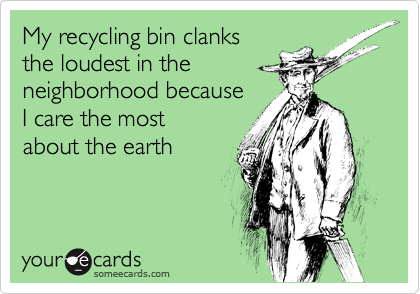 My recycling bin clanks the loudest in the neighborhood because  I care the most about the earth