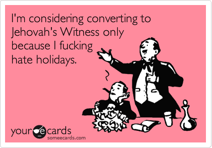I'm considering converting to Jehovah's Witness only because I fucking hate holidays.