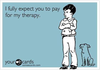 I fully expect you to pay for my therapy.