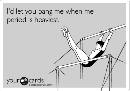 I'd let you bang me when me period is heaviest.
