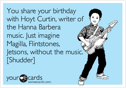 You share your birthday with Hoyt Curtin, writer of the Hanna Barbera music. Just imagine Magilla, Flintstones, Jetsons, without the music.  %5BShudder%5D